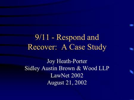 9/11 - Respond and Recover: A Case Study Joy Heath-Porter Sidley Austin Brown & Wood LLP LawNet 2002 August 21, 2002.