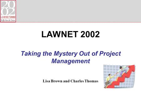 Lisa Brown and Charles Thomas LAWNET 2002 Taking the Mystery Out of Project Management.
