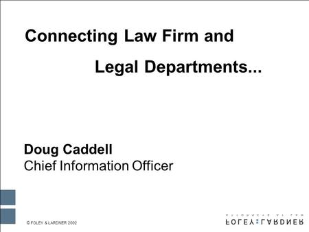 © FOLEY & LARDNER 2002 WHEN PRINTING IN BLACK & WHITE: Go to the MASTER SLIDE, delete the logo on the slide and replace it with this logo. Connecting Law.