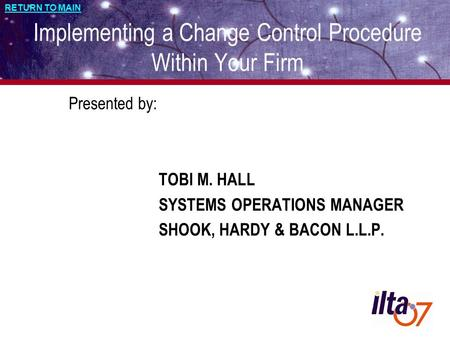 RETURN TO MAIN Implementing a Change Control Procedure Within Your Firm Presented by: TOBI M. HALL SYSTEMS OPERATIONS MANAGER SHOOK, HARDY & BACON L.L.P.