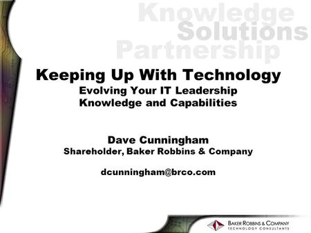 Keeping Up With Technology Evolving Your IT Leadership Knowledge and Capabilities Dave Cunningham Shareholder, Baker Robbins & Company