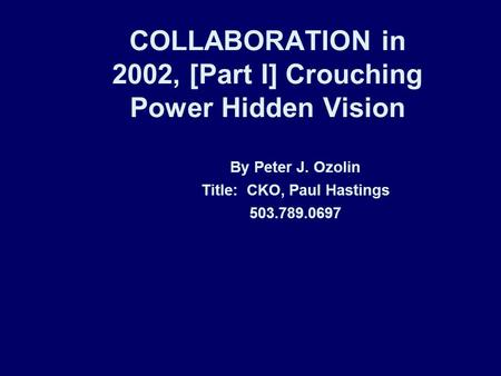 COLLABORATION in 2002, [Part I] Crouching Power Hidden Vision By Peter J. Ozolin Title: CKO, Paul Hastings 503.789.0697.