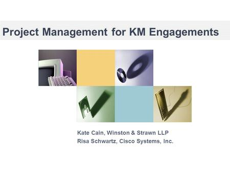 Project Management for KM Engagements Kate Cain, Winston & Strawn LLP Risa Schwartz, Cisco Systems, Inc.