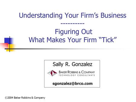 ©2004 Baker Robbins & Company Understanding Your Firms Business ---------- Figuring Out What Makes Your Firm Tick Sally R. Gonzalez