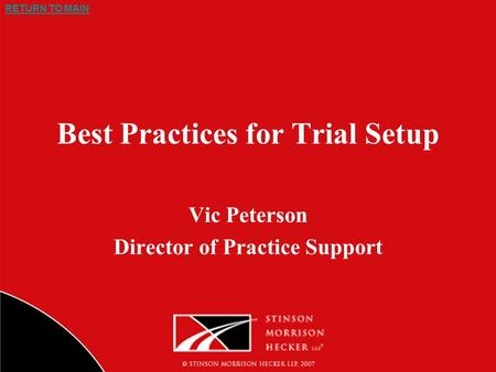 RETURN TO MAIN Best Practices for Trial Setup Vic Peterson Director of Practice Support.