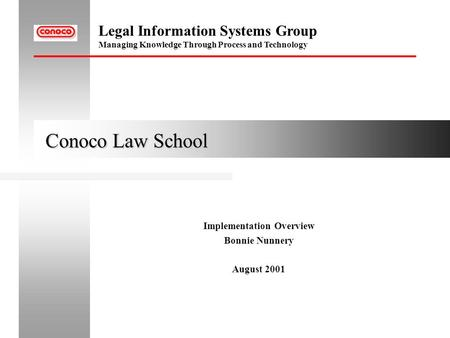 Legal Information Systems Group Managing Knowledge Through Process and Technology Conoco Law School Conoco Law School Implementation Overview Bonnie Nunnery.