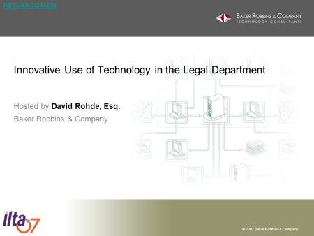 © 2007 Baker Robbins & Company RETURN TO MAIN Innovative Use of Technology in the Legal Department Hosted by David Rohde, Esq. Baker Robbins & Company.