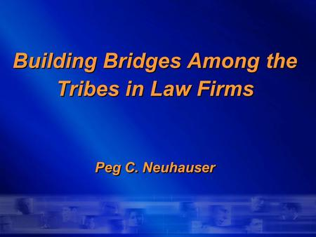 Building Bridges Among the Tribes in Law Firms Peg C. Neuhauser.
