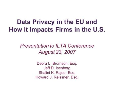 Data Privacy in the EU and How It Impacts Firms in the U.S. Presentation to ILTA Conference August 23, 2007 Debra L. Bromson, Esq. Jeff D. Isenberg Shalini.