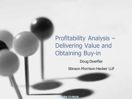 RETURN TO MAIN Profitability Analysis – Delivering Value and Obtaining Buy-in Doug Doerfler Stinson Morrison Hecker LLP.