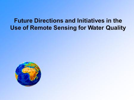 Future Directions and Initiatives in the Use of Remote Sensing for Water Quality.