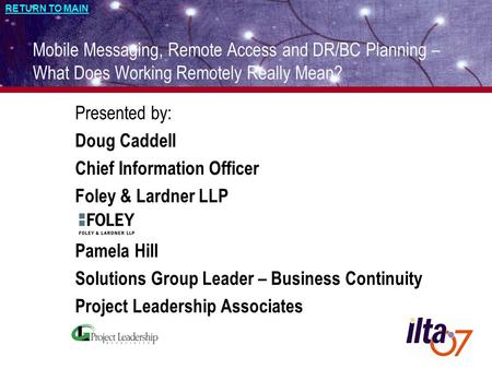 RETURN TO MAIN 1 Mobile Messaging, Remote Access and DR/BC Planning – What Does Working Remotely Really Mean? Presented by: Doug Caddell Chief Information.