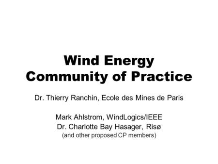 Wind Energy Community of Practice Dr. Thierry Ranchin, Ecole des Mines de Paris Mark Ahlstrom, WindLogics/IEEE Dr. Charlotte Bay Hasager, Risø (and other.