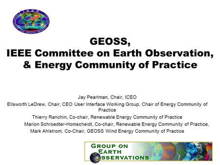 GEOSS, IEEE Committee on Earth Observation, & Energy Community of Practice Jay Pearlman, Chair, ICEO Ellsworth LeDrew, Chair, CEO User Interface Working.