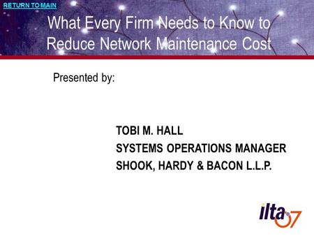 RETURN TO MAIN What Every Firm Needs to Know to Reduce Network Maintenance Cost Presented by: TOBI M. HALL SYSTEMS OPERATIONS MANAGER SHOOK, HARDY & BACON.