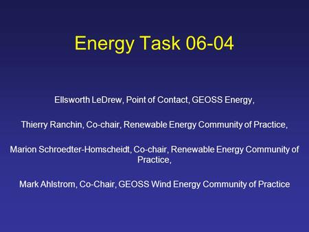 Energy Task 06-04 Ellsworth LeDrew, Point of Contact, GEOSS Energy, Thierry Ranchin, Co-chair, Renewable Energy Community of Practice, Marion Schroedter-Homscheidt,