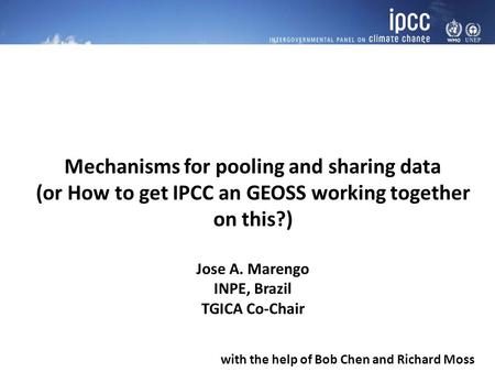 Mechanisms for pooling and sharing data (or How to get IPCC an GEOSS working together on this?) Jose A. Marengo INPE, Brazil TGICA Co-Chair with the help.