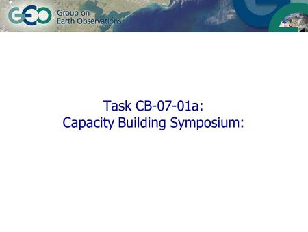 Task CB-07-01a: Capacity Building Symposium:. 12 February 2014© GEO Secretariatslide 2 Objectives Highlight GEO process in support of sustainable development.