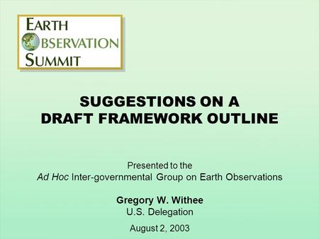 SUGGESTIONS ON A DRAFT FRAMEWORK OUTLINE Presented to the Ad Hoc Inter-governmental Group on Earth Observations Gregory W. Withee U.S. Delegation August.