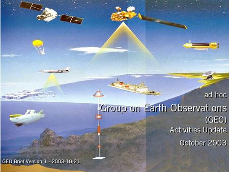 Activities Update October 2003 ad hoc Group on Earth Observations (GEO) GEO Brief Version 1 - 2003-10-21.