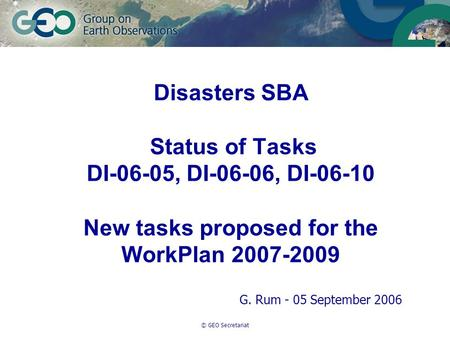 © GEO Secretariat Disasters SBA Status of Tasks DI-06-05, DI-06-06, DI-06-10 New tasks proposed for the WorkPlan 2007-2009 G. Rum - 05 September 2006.