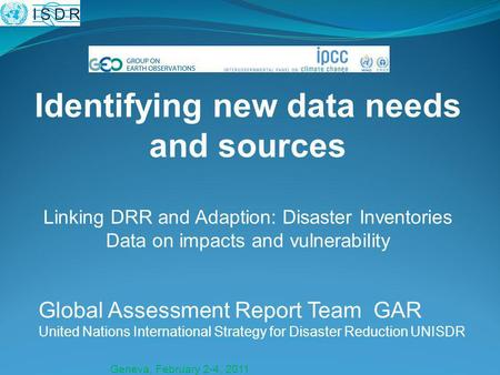 Geneva, February 2-4, 2011 Global Assessment Report Team GAR United Nations International Strategy for Disaster Reduction UNISDR Identifying new data needs.
