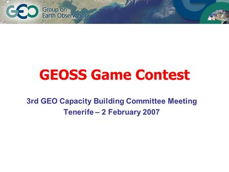 GEOSS Game Contest 3rd GEO Capacity Building Committee Meeting Tenerife – 2 February 2007.