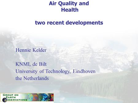 Air Quality and Health two recent developments Hennie Kelder KNMI, de Bilt University of Technology, Eindhoven the Netherlands.
