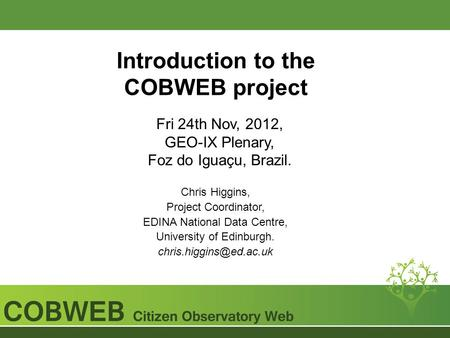 Introduction to the COBWEB project Fri 24th Nov, 2012, GEO-IX Plenary, Foz do Iguaçu, Brazil. Chris Higgins, Project Coordinator, EDINA National Data Centre,