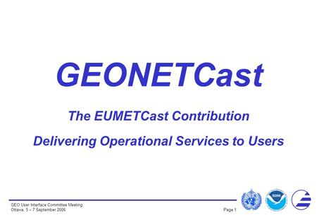 GEO User Interface Committee Meeting, Ottawa, 5 – 7 September 2006 Page 1 GEONETCast The EUMETCast Contribution Delivering Operational Services to Users.