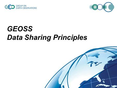 GEOSS Data Sharing Principles. GEOSS 10-Year Implementation Plan 5.4 Data Sharing The societal benefits of Earth observations cannot be achieved without.