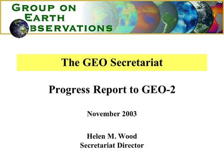 The GEO Secretariat Progress Report to GEO-2 November 2003 Helen M. Wood Secretariat Director.