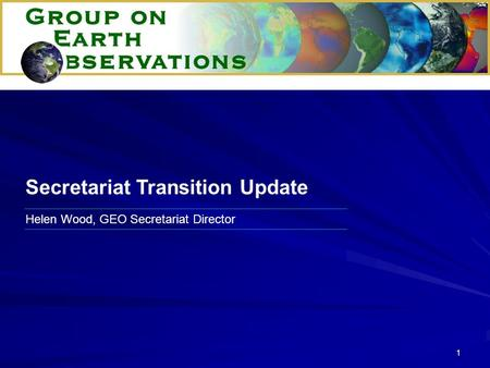 1 Helen Wood, GEO Secretariat Director Secretariat Transition Update.