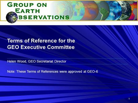 1 Terms of Reference for the GEO Executive Committee Note: These Terms of References were approved at GEO-6 Helen Wood, GEO Secretariat Director.