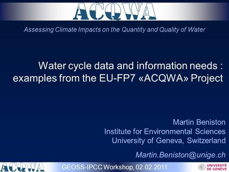 Water cycle data and information needs : examples from the EU-FP7 «ACQWA» Project Martin Beniston Institute for Environmental Sciences University of Geneva,