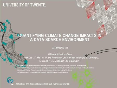QUANTIFYING CLIMATE CHANGE IMPACTS IN A DATA-SCARCE ENVIRONMENT Z. (Bob) Su (1) With contributions from J. Wen (2),, Y. Ma (3), P. De Rosnay (4), R. Van.