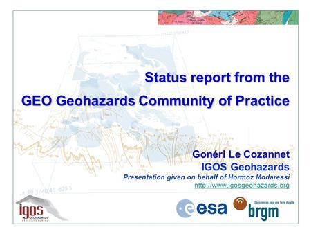 Status report from the GEO Geohazards Community of Practice Status report from the GEO Geohazards Community of Practice Gonéri Le Cozannet IGOS Geohazards.