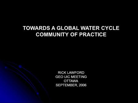 TOWARDS A GLOBAL WATER CYCLE COMMUNITY OF PRACTICE RICK LAWFORD GEO UIC MEETING OTTAWA SEPTEMBER, 2006.