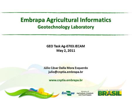 Embrapa Agricultural Informatics Geotechnology Laboratory GEO Task Ag-0703 JECAM May 2, 2011 Júlio César Dalla Mora Esquerdo