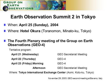 November 29, 2003, GEO second meeting at Baveno, Italy Earth Observation Summit 2 in Tokyo When: April 25 (Sunday), 2004 Where: Hotel Okura (Toranomon,