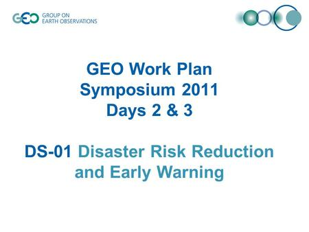 GEO Work Plan Symposium 2011 Days 2 & 3 DS-01 Disaster Risk Reduction and Early Warning.