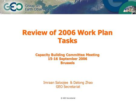 © GEO Secretariat Review of 2006 Work Plan Tasks Capacity Building Committee Meeting 15-16 September 2006 Brussels Imraan Saloojee & Datong Zhao GEO Secretariat.