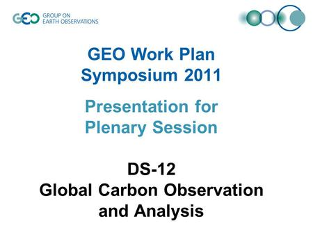 GEO Work Plan Symposium 2011 Presentation for Plenary Session DS-12 Global Carbon Observation and Analysis.