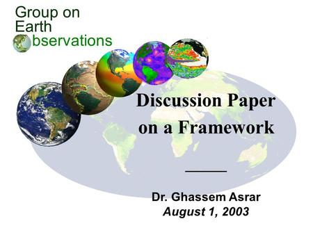 Group on Earth bservations Discussion Paper on a Framework Dr. Ghassem Asrar August 1, 2003.