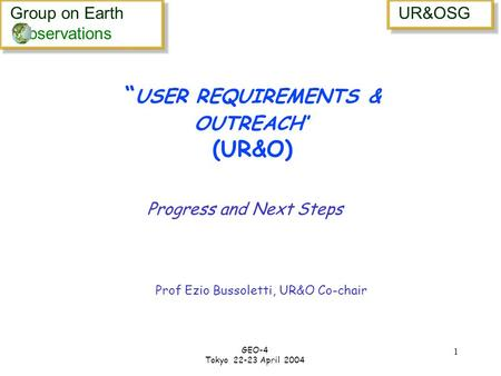 Group on Earth bservations Group on Earth bservations UR&OSG GEO-4 Tokyo 22-23 April 2004 1 USER REQUIREMENTS & OUTREACH (UR&O) Progress and Next Steps.