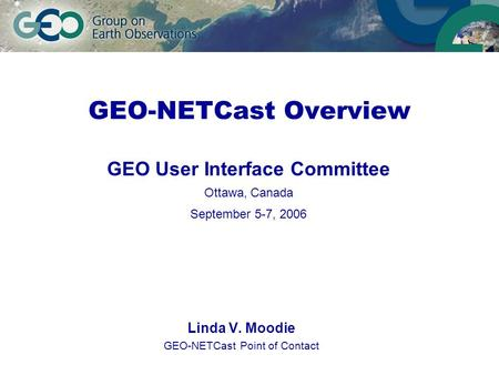 GEO-NETCast Overview Linda V. Moodie GEO-NETCast Point of Contact GEO User Interface Committee Ottawa, Canada September 5-7, 2006.