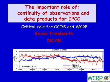 1 The important role of: continuity of observations and data products for IPCC Critical role for GCOS and WCRP Kevin Trenberth NCAR Kevin Trenberth NCAR.