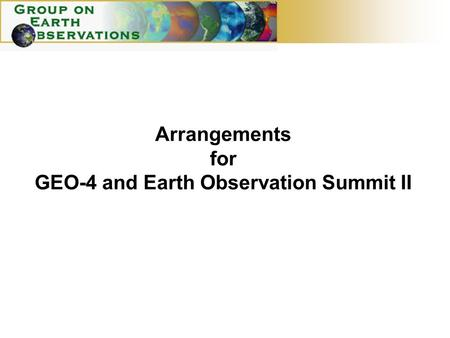 Arrangements for GEO-4 and Earth Observation Summit II.