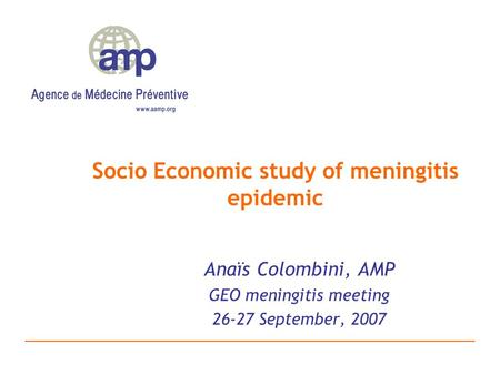 Socio Economic study of meningitis epidemic Anaïs Colombini, AMP GEO meningitis meeting 26-27 September, 2007.
