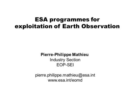 ESA programmes for exploitation of Earth Observation Pierre-Philippe Mathieu Industry Section EOP-SEI